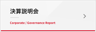 決算説明会 Corporate / Governance Report